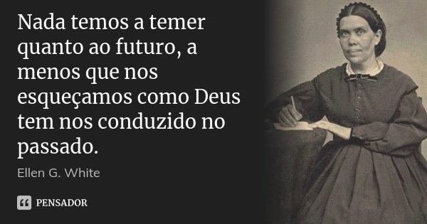 Nada temos a temer quanto ao futuro, a menos que nos esqueçamos como Deus tem nos conduzido no passado.... Frase de Ellen G. White.