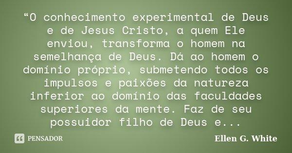 """""""O conhecimento experimental de Deus e de Jesus Cristo, a quem Ele enviou, transforma o homem na semelhança de Deus. Dá ao homem o domínio próprio, submetendo t... Frase de Ellen G. White."""
