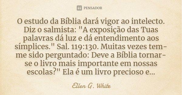 "O estudo da Bíblia dará vigor ao intelecto. Diz o salmista: ""A exposição das Tuas palavras dá luz e dá entendimento aos símplices."" Sal. 119:130. Muit... Frase de Ellen G. White."