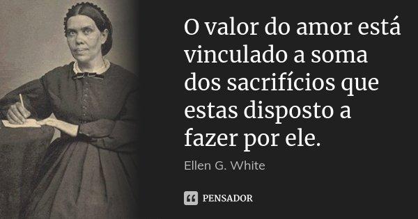 O valor do amor está vinculado a soma dos sacrifícios que estas disposto a fazer por ele.... Frase de Ellen G. White.