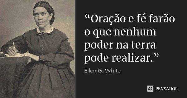 """""""Oração e fé farão o que nenhum... Ellen G. White"""