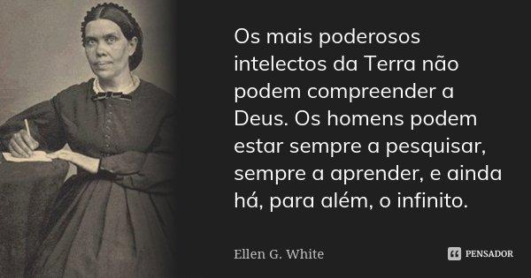 Os mais poderosos intelectos da Terra não podem compreender a Deus. Os homens podem estar sempre a pesquisar, sempre a aprender, e ainda há, para além, o infini... Frase de Ellen G. White.