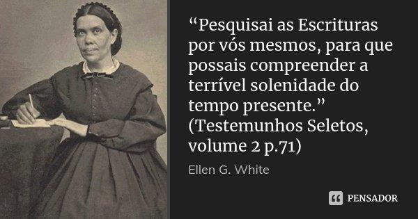 """Pesquisai as Escrituras por vós mesmos, para que possais compreender a terrível solenidade do tempo presente."" (Testemunhos Seletos, volume 2 p.71)... Frase de Ellen G. White."