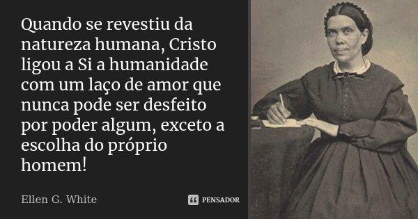 Quando se revestiu da natureza humana, Cristo ligou a Si a humanidade com um laço de amor que nunca pode ser desfeito por poder algum, exceto a escolha do própr... Frase de Ellen G. White.
