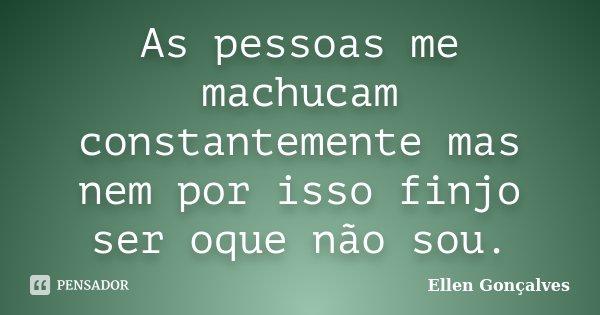 As pessoas me machucam constantemente mas nem por isso finjo ser oque não sou.... Frase de Ellen Gonçalves.