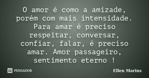 O amor é como a amizade, porém com mais intensidade. Para amar é preciso respeitar, conversar, confiar, falar, é preciso amar. Amor passageiro, sentimento etern... Frase de Ellen Marins.