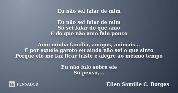 Eu não sei falar de mim Eu não sei falar de mim Só sei falar do que amo E do que não amo falo pouco Amo minha família, amigos, animais... E por aquele garoto eu... Frase de Ellen Samille C. Borges.