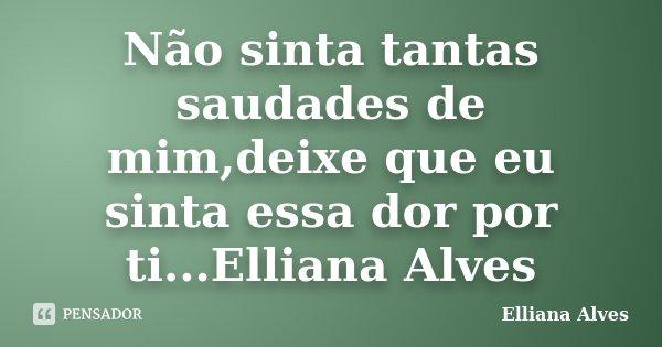 Não sinta tantas saudades de mim,deixe que eu sinta essa dor por ti...Elliana Alves... Frase de Elliana Alves.