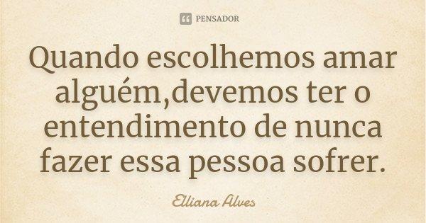 Quando escolhemos amar alguém,devemos ter o entendimento de nunca fazer essa pessoa sofrer.... Frase de Elliana Alves.