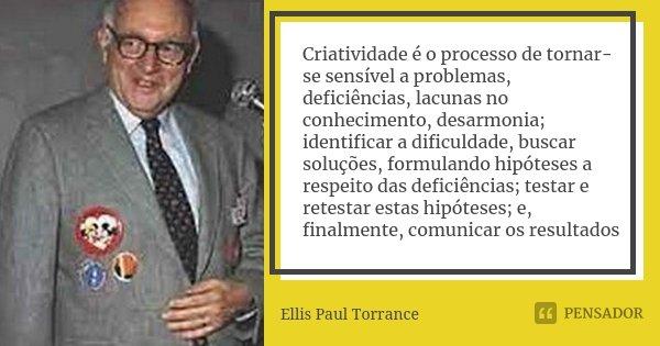 Criatividade é o processo de tornar-se sensível a problemas, deficiências, lacunas no conhecimento, desarmonia; identificar a dificuldade, buscar soluções, form... Frase de Ellis Paul Torrance.
