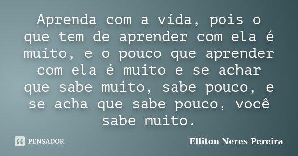 Aprenda com a vida, pois o que tem de aprender com ela é muito, e o pouco que aprender com ela é muito e se achar que sabe muito, sabe pouco, e se acha que sabe... Frase de Elliton Neres Pereira.