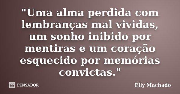"""""""Uma alma perdida com lembranças mal vividas, um sonho inibido por mentiras e um coração esquecido por memórias convictas.""""... Frase de Elly Machado."""
