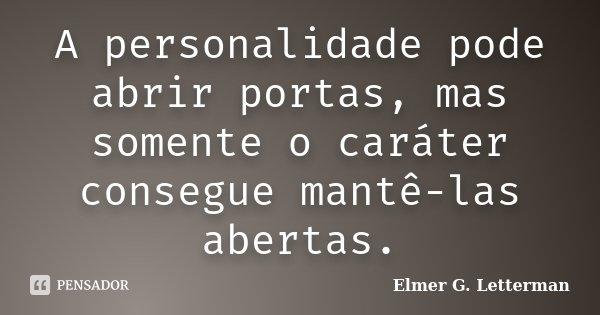 A personalidade pode abrir portas, mas somente o caráter consegue mantê-las abertas.... Frase de Elmer G. Letterman.