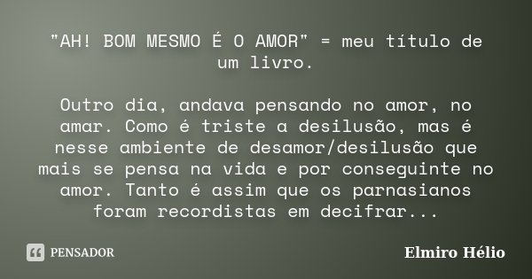 """""""AH! BOM MESMO É O AMOR"""" = meu título de um livro. Outro dia, andava pensando no amor, no amar. Como é triste a desilusão, mas é nesse ambiente de des... Frase de Elmiro Hélio."""
