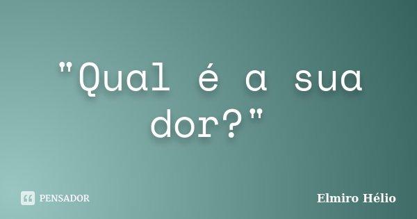 """""""Qual é a sua dor?""""... Frase de Elmiro Hélio."""