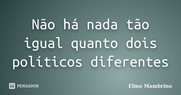 Não há nada tão igual quanto dois políticos diferentes... Frase de Elmo Mambrino.