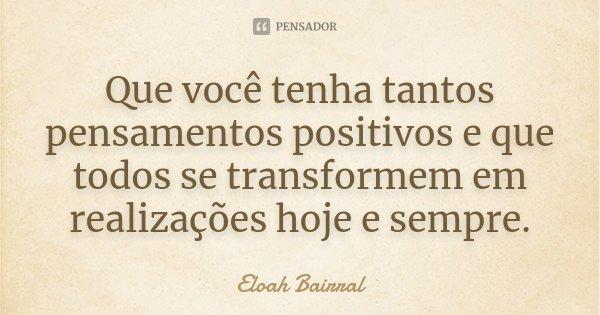 Que você tenha tantos pensamentos positivos e que todos se transformem em realizações hoje e sempre.... Frase de Eloah Bairral.