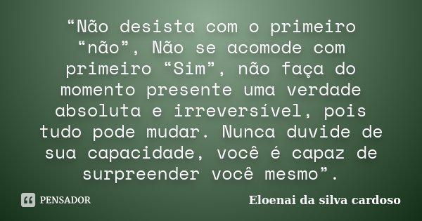 """""""Não desista com o primeiro """"não"""", Não se acomode com primeiro """"Sim"""", não faça do momento presente uma verdade absoluta e irreversível, pois tudo pode mudar. Nu... Frase de Eloenai da Silva Cardoso."""