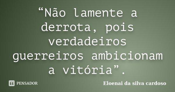 """""""Não lamente a derrota, pois verdadeiros guerreiros ambicionam a vitória"""".... Frase de Eloenai da Silva Cardoso."""