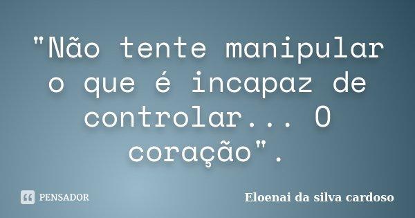 """""""Não tente manipular o que é incapaz de controlar... O coração"""".... Frase de Eloenai da silva cardoso."""