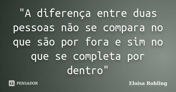 """""""A diferença entre duas pessoas não se compara no que são por fora e sim no que se completa por dentro""""... Frase de Eloisa Rohling."""