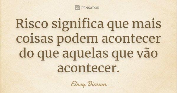 Risco significa que mais coisas podem acontecer do que aquelas que vão acontecer.... Frase de Elroy Dimson.