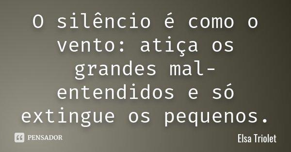 O silêncio é como o vento: atiça os grandes mal-entendidos e só extingue os pequenos.... Frase de Elsa Triolet.