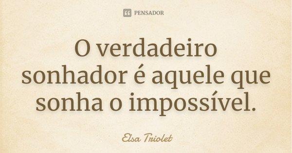 O verdadeiro sonhador é aquele que sonha o impossível.... Frase de Elsa Triolet.