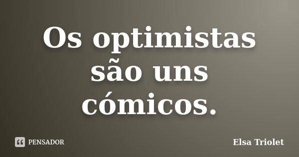Os optimistas são uns cómicos.... Frase de Elsa Triolet.