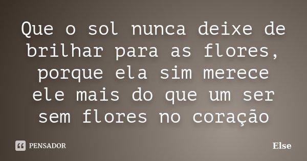 Que o sol nunca deixe de brilhar para as flores, porque ela sim merece ele mais do que um ser sem flores no coração... Frase de Else.