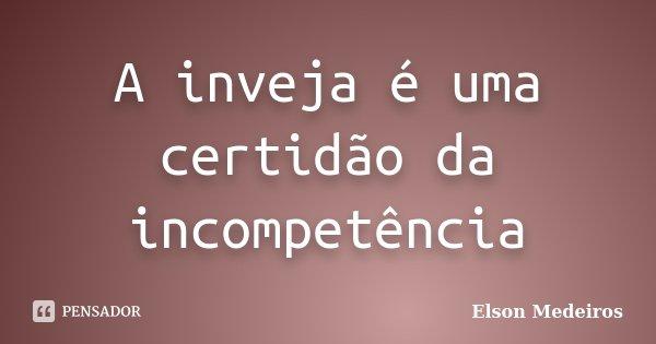 A inveja é uma certidão da incompetência... Frase de Elson Medeiros.