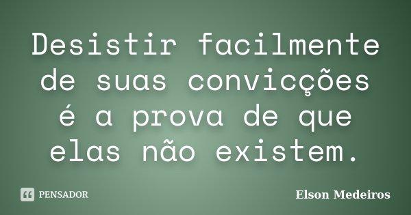 Desistir facilmente de suas convicções é a prova de que elas não existem.... Frase de Elson Medeiros.