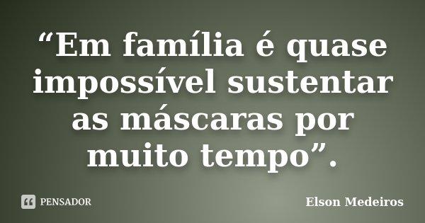 """""""Em família é quase impossível sustentar as máscaras por muito tempo"""".... Frase de Elson Medeiros."""