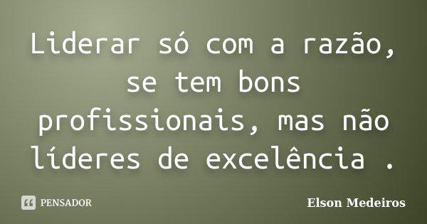 Liderar só com a razão, se tem bons profissionais, mas não líderes de excelência .... Frase de Elson Medeiros.