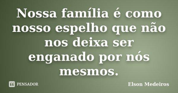 Nossa família é como nosso espelho que não nos deixa ser enganado por nós mesmos.... Frase de Elson Medeiros.