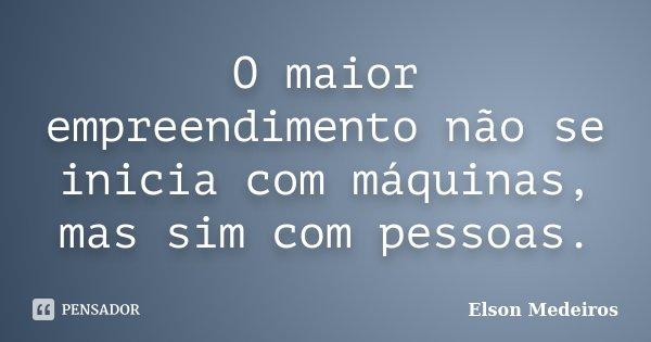 O maior empreendimento não se inicia com máquinas, mas sim com pessoas.... Frase de Elson Medeiros.