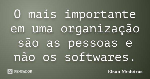 O mais importante em uma organização são as pessoas e não os softwares.... Frase de Elson Medeiros.