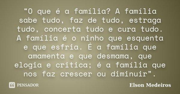 """""""O que é a família? A família sabe tudo, faz de tudo, estraga tudo, concerta tudo e cura tudo. A família é o ninho que esquenta e que esfria. É a família que am... Frase de Elson Medeiros."""