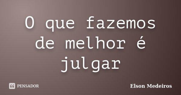 O que fazemos de melhor é julgar... Frase de Elson Medeiros.