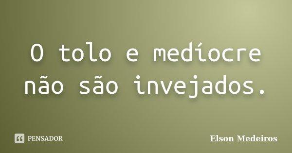 O tolo e medíocre não são invejados.... Frase de Elson Medeiros.