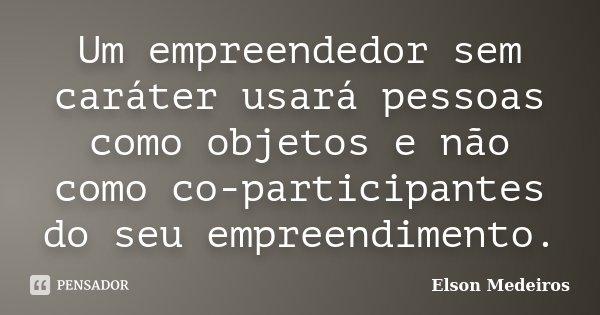 Um empreendedor sem caráter usará pessoas como objetos e não como co-participantes do seu empreendimento.... Frase de Elson Medeiros.