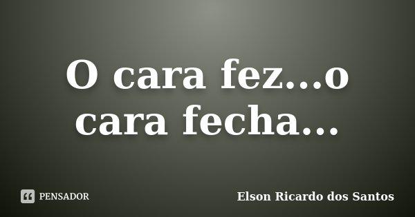 O cara fez...o cara fecha...... Frase de Elson Ricardo dos Santos.
