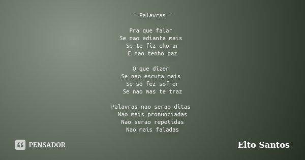 """"""" Palavras """" Pra que falar Se nao adianta mais Se te fiz chorar E nao tenho paz O que dizer Se nao escuta mais Se só fez sofrer Se nao mas te traz Pal... Frase de Elto Santos."""