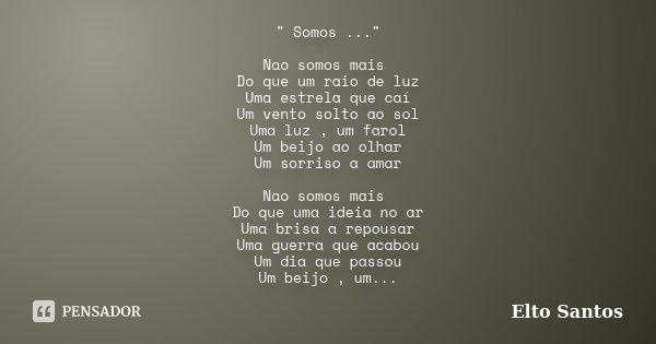 """"""" Somos ..."""" Nao somos mais Do que um raio de luz Uma estrela que caí Um vento solto ao sol Uma luz , um farol Um beijo ao olhar Um sorriso a amar Nao... Frase de Elto Santos."""