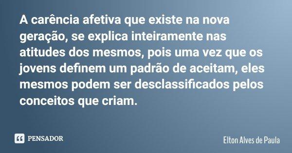 A carência afetiva que existe na nova geração, se explica inteiramente nas atitudes dos mesmos, pois uma vez que os jovens definem um padrão de aceitam, eles me... Frase de Elton Alves de Paula.