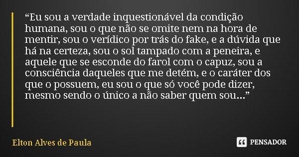 """""""Eu sou a verdade inquestionável da condição humana, sou o que não se omite nem na hora de mentir, sou o verídico por trás do fake, e a dúvida que há na certeza... Frase de Elton Alves de Paula."""