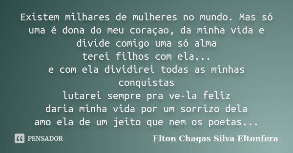 Existem milhares de mulheres no mundo. Mas só uma é dona do meu coraçao, da minha vida e divide comigo uma só alma terei filhos com ela... e com ela dividirei t... Frase de Elton Chagas Silva Eltonfera.