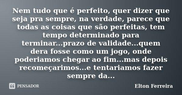Nem tudo que é perfeito, quer dizer que seja pra sempre, na verdade, parece que todas as coisas que são perfeitas, tem tempo determinado para terminar...prazo d... Frase de Elton Ferreira.