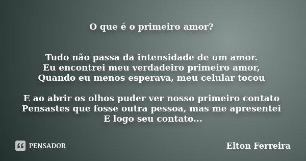 O que é o primeiro amor? Tudo não passa da intensidade de um amor. Eu encontrei meu verdadeiro primeiro amor, Quando eu menos esperava, meu celular tocou E ao a... Frase de Elton Ferreira.
