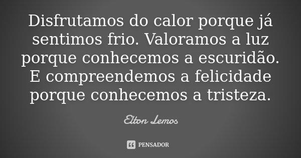 Disfrutamos do calor porque já sentimos frio. Valoramos a luz porque conhecemos a escuridão. E compreendemos a felicidade porque conhecemos a tristeza.... Frase de Elton Lemos.